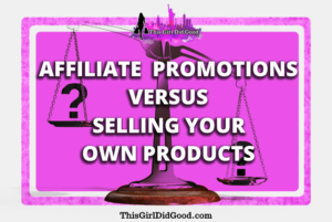 ThisGirlDidGood.com - Affiliate Promotions Versus Selling Your Own Products